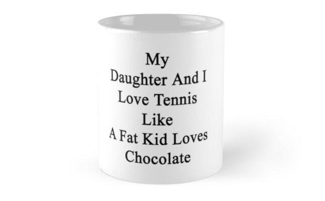 My Daughter And I Love Tennis Like A Fat Kid Loves Chocolate  by supernova23