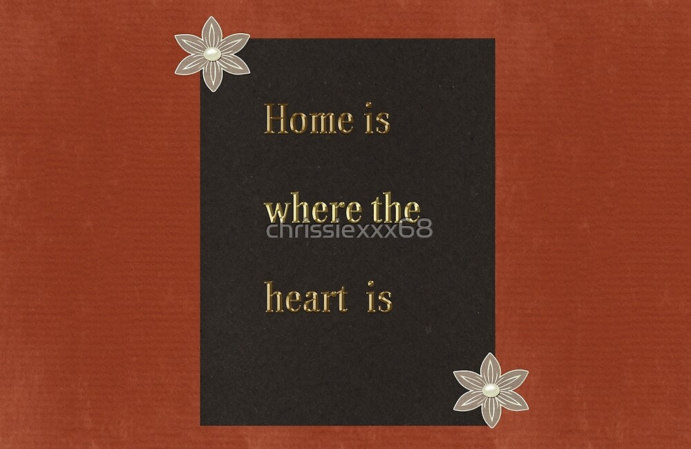 Home is where the heart is  by chrissiexxx68