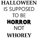 Halloween is Supposed To Be Horror Not Whorey (Black text) by awkwardgod