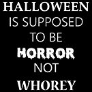 Halloween is Supposed To Be Horror Not Whorey (White text) by awkwardgod