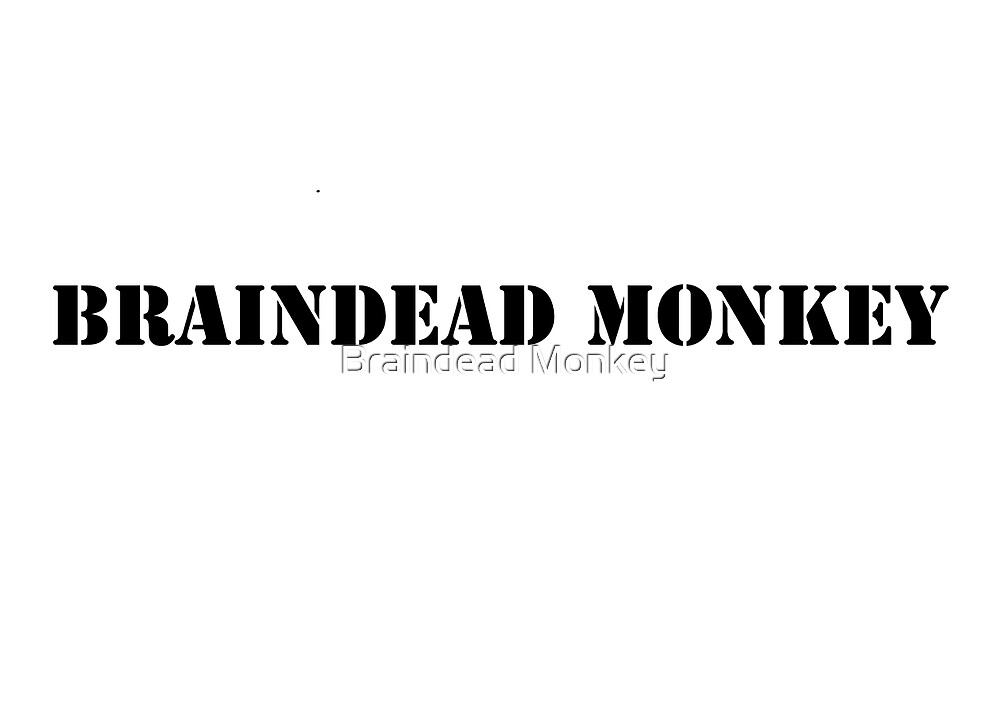 Braindead Monkey text. by Braindead Monkey