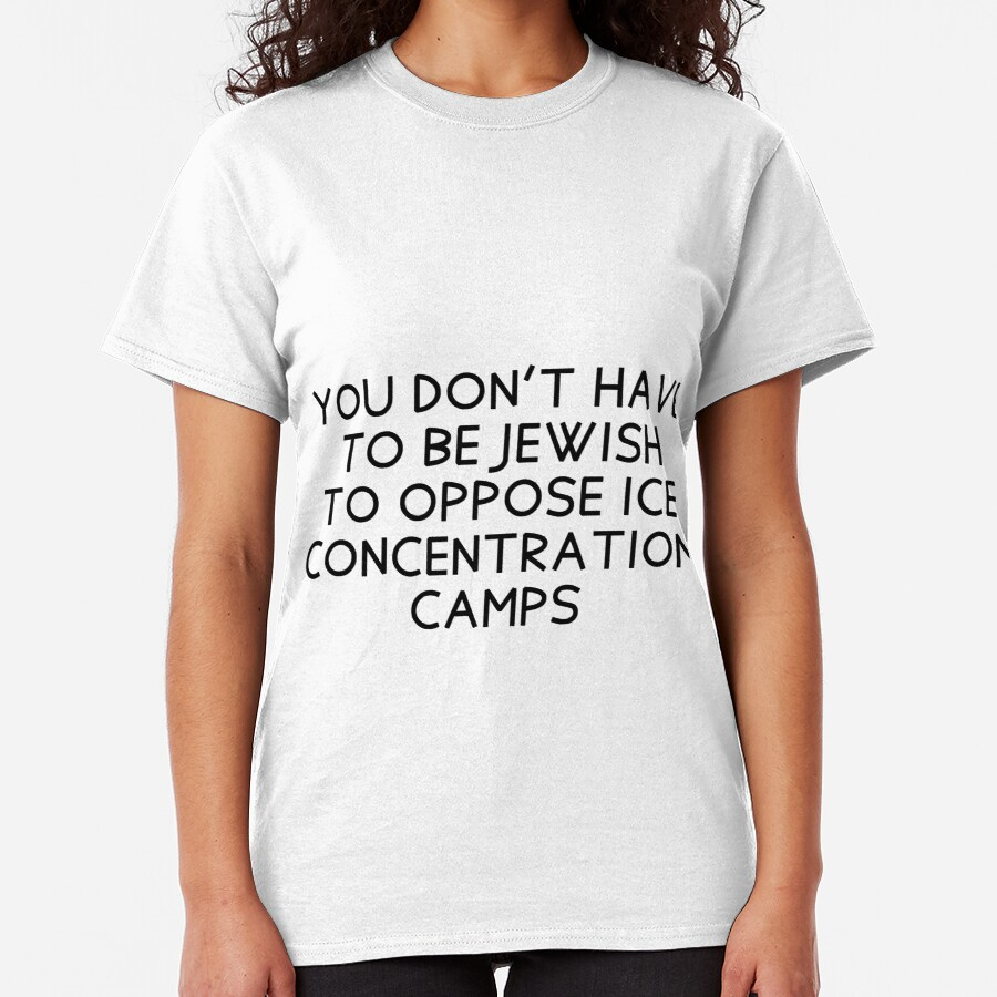 You don't have to be Jewish to oppose ICE concentration camps Classic T-Shirt