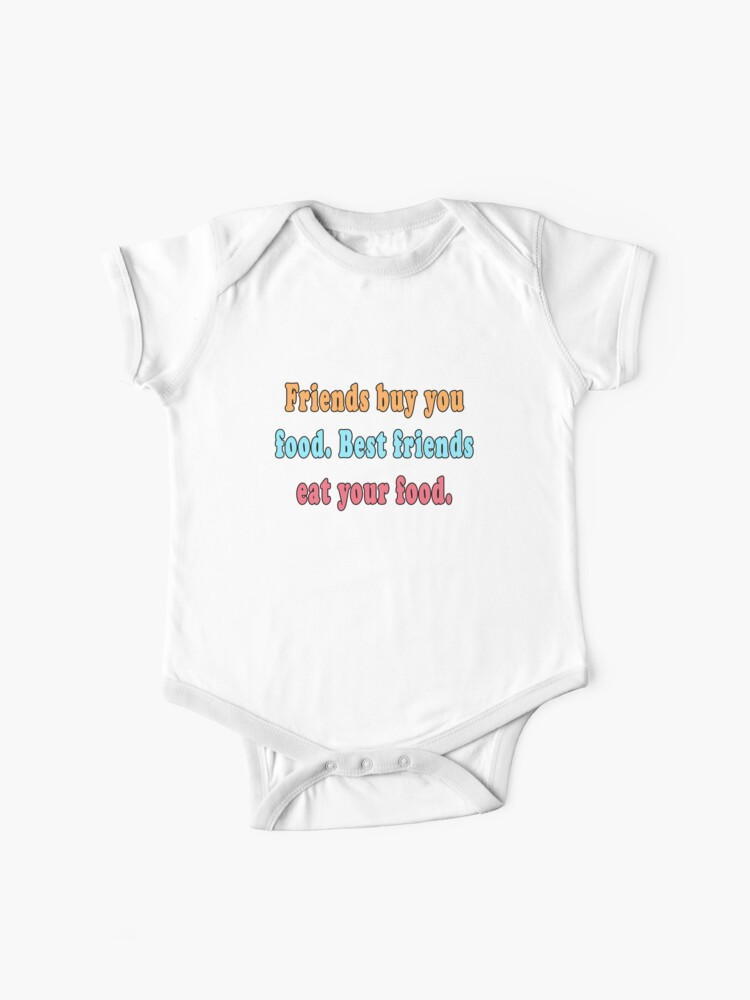 Funny Best Friend Quotes Friends Buy Food Best Friends Eat Your Food | Baby  One-Piece