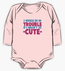 I would be in TROUBLE if I wasn't so CUTE! One Piece - Long Sleeve