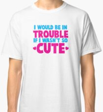 I would be in TROUBLE if I wasn't so CUTE! Classic T-Shirt