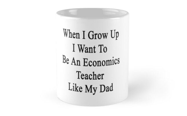 When I Grow Up I Want To Be An Economics Teacher Like My Dad  by supernova23