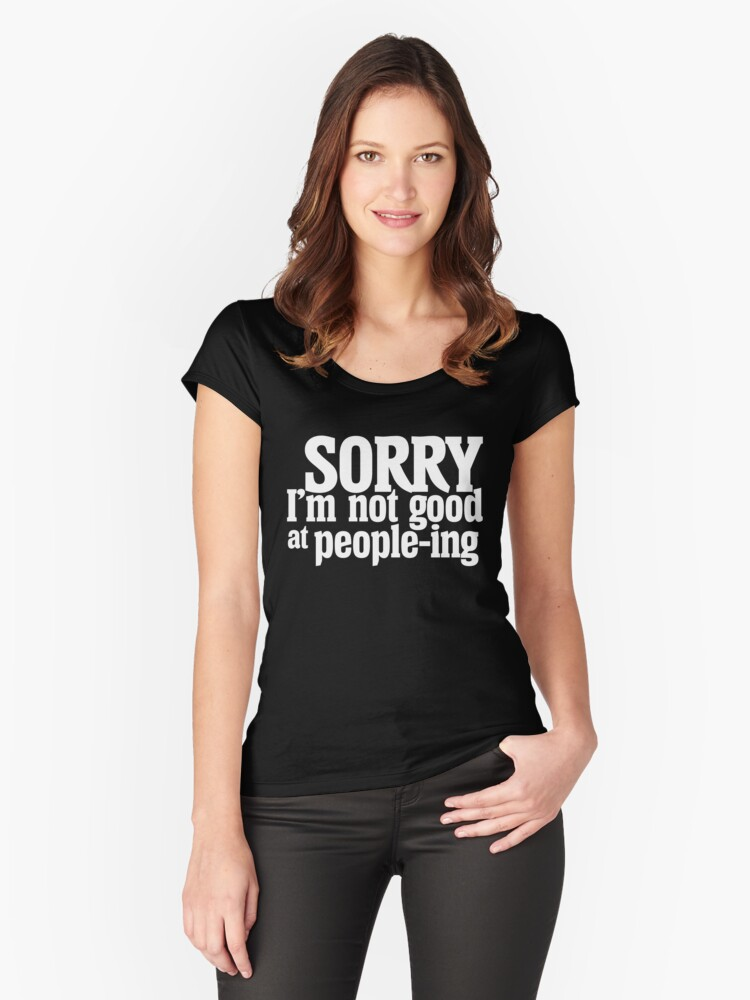 Sorry I'm not good at people-ing  Women's Fitted Scoop T-Shirt Front