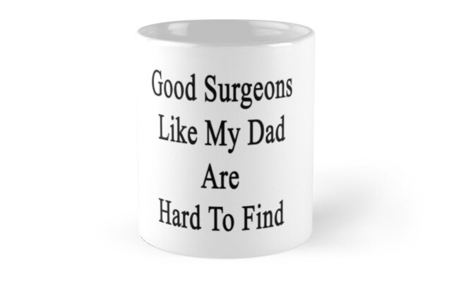 Good Surgeons Like My Dad Are Hard To Find  by supernova23