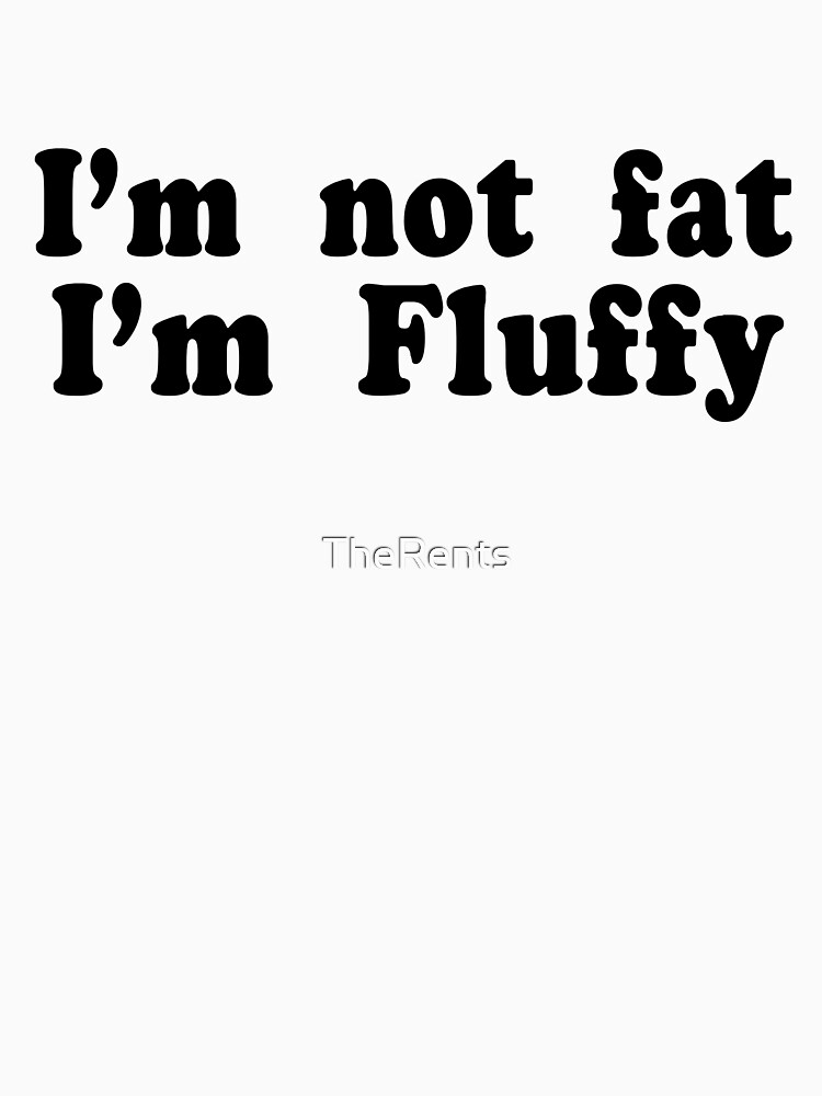 I'm Not Fat I'm Fluffy by TheRents