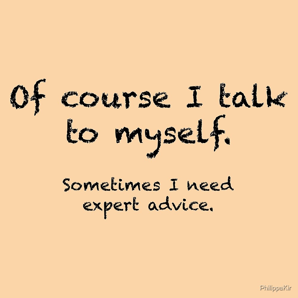 Of course I talk to myself... by PhilippaKir