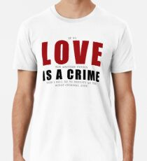If LOVE is a CRIME... Premium T-Shirt