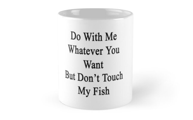 Do With Me Whatever You Want But Don't Touch My Fish  by supernova23