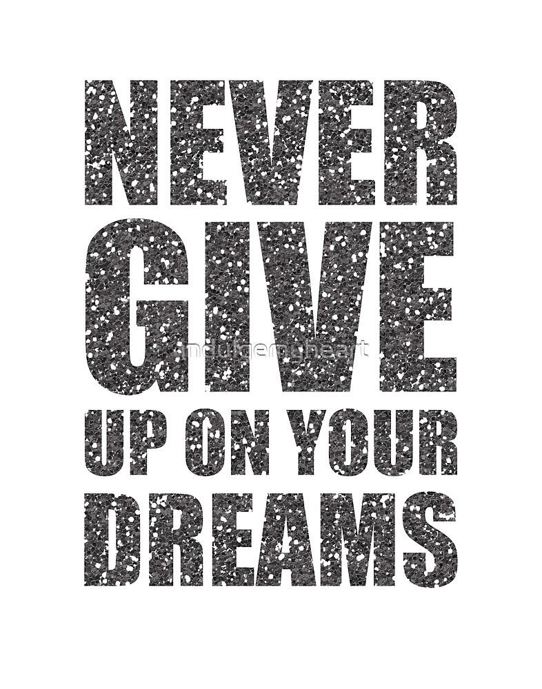 Never Give Up On Your Dreams by indulgemyheart