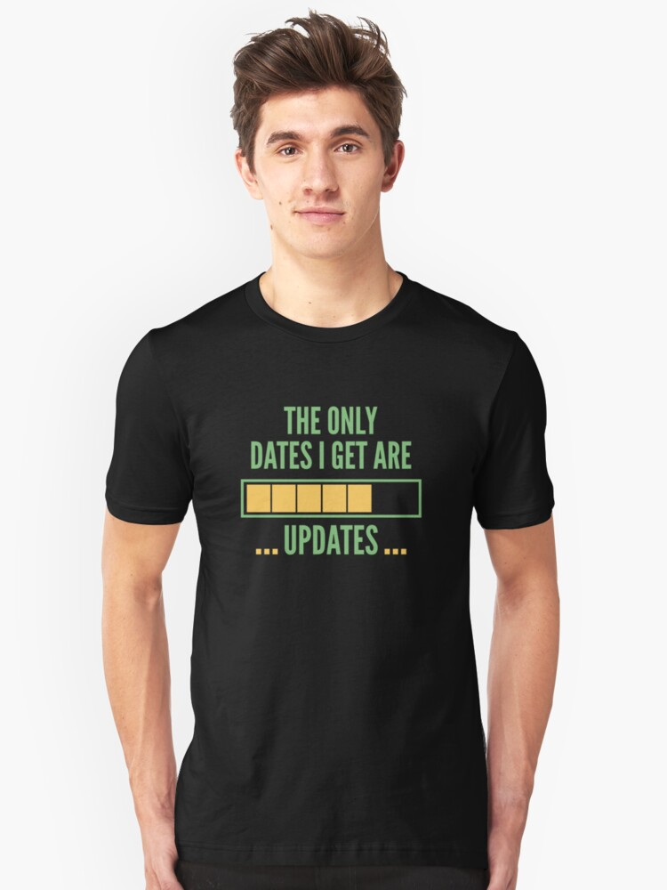The Only Dates I Get Are Updates Unisex T-Shirt Front