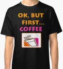 Ok but first.... Coffee :) Classic T-Shirt