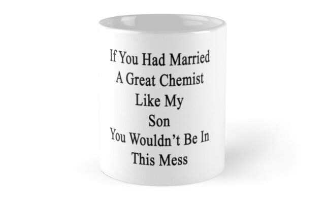 If You Had Married A Great Chemist Like My Son You Wouldn't Be In This Mess  by supernova23