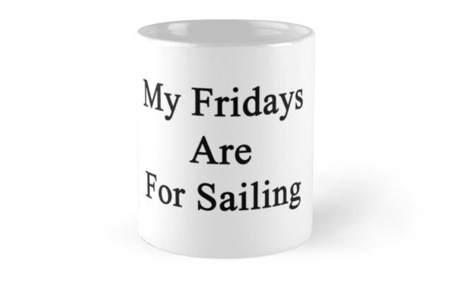 My Fridays Are For Sailing  by supernova23