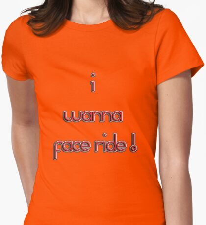 i want a face ride! T-Shirt