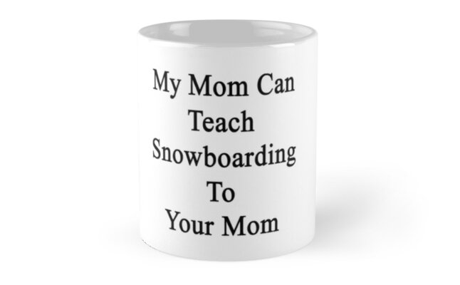 My Mom Can Teach Snowboarding To Your Mom  by supernova23