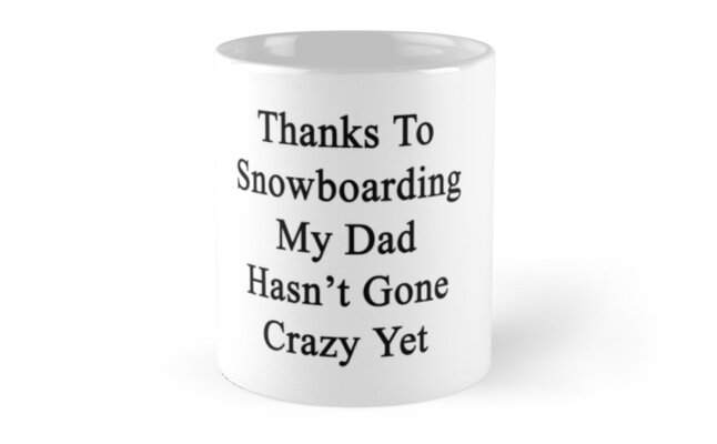 Thanks To Snowboarding My Dad Hasn't Gone Crazy Yet  by supernova23