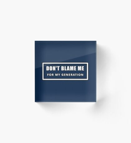 Don't Blame Me for My Generation Acrylic Block