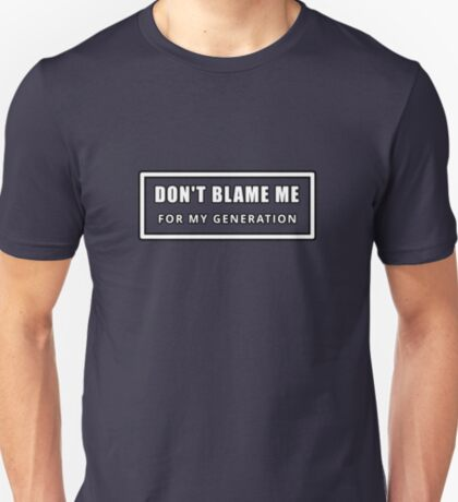 Don't Blame Me for My Generation T-Shirt