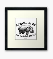 I'd rather be FAT than an ASSHOLE like YOU Framed Print
