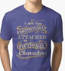 I am too emotionally attached to fictional characters Tri-blend T-Shirt