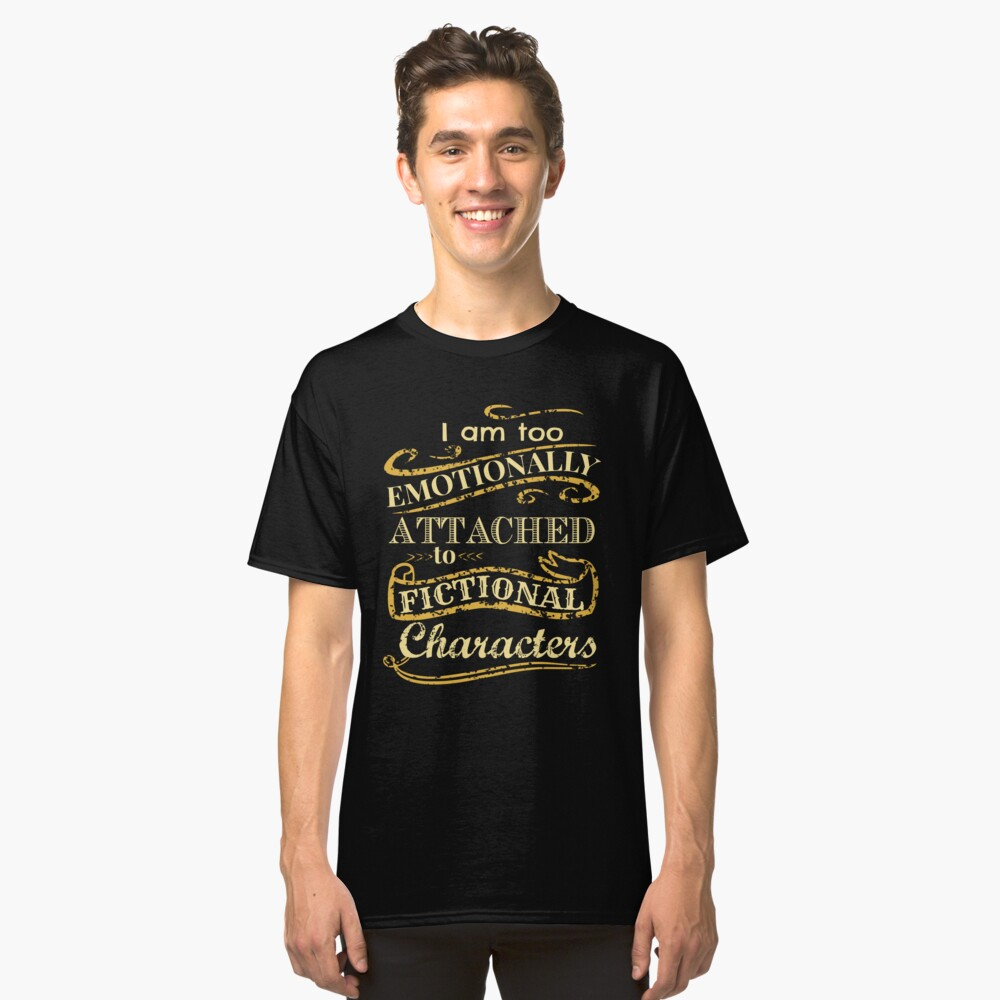 I am too emotionally attached to fictional characters Classic T-Shirt Front