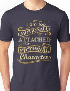 I am too emotionally attached to fictional characters Unisex T-Shirt