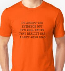 I'D ACCEPT THE EVIDENCE BUT IT'S WELL KNOW THAT REALITY HAS A LEFT WING BIAS Unisex T-Shirt
