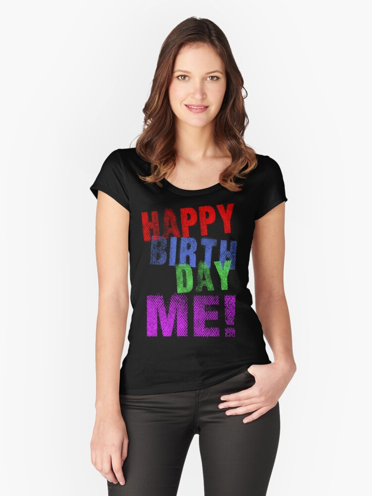 Happy Birthday ME! Women's Fitted Scoop T-Shirt Front