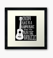 EVERY PLACE IS A HAPPY PLACE WHEN YOU PLAY THE UKULELE Framed Print