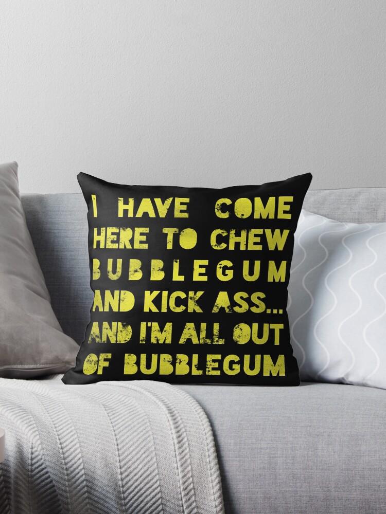 im here to chew bubblegum and kickass