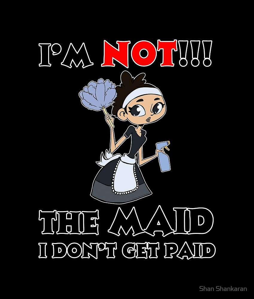 I'm NOT The Maid I DON'T Get Paid Design by Shan Shankaran