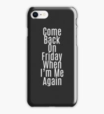 """Come Back on Friday When I'm Me Again"" Quote iPhone Case/Skin"