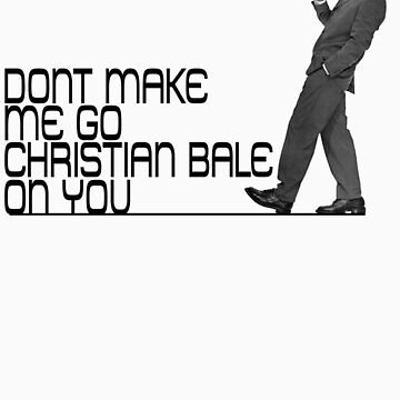 Don't make me go Christian Bale on you by FAMOUSAFTERDETH