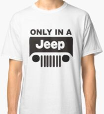ONLY IN A JEEP Classic T-Shirt