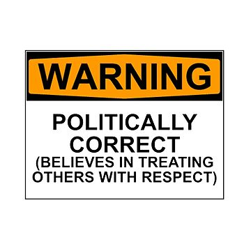 POLITICALLY CORRECT (BELIEVES IN TREATING OTHERS WITH RESPECT) by wanungara