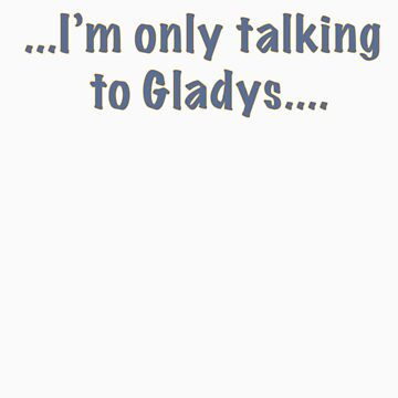 I'm only talking to Gladys by oberonsghost