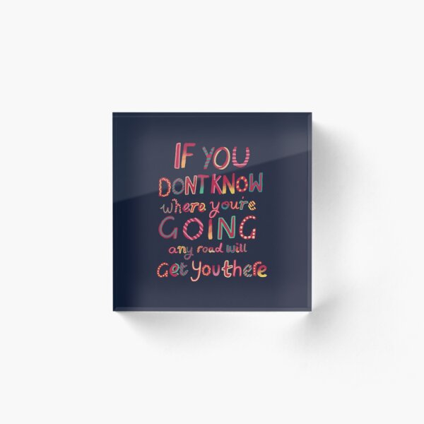 If you don't know where you're going Acrylic Block