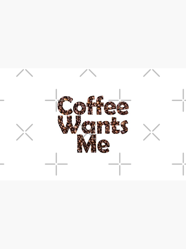 Coffee Wants Me by SassyClassyMe