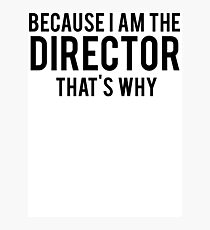 Because I'm The DIRECTOR, That's Why Photographic Print