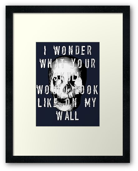 I Wonder What Your Skull Would Look Like On My Wall by Hxoxo