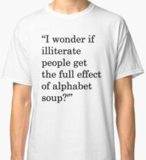 """I wonder if illiterate people get the full effect of alphabet soup?'"" 1 Classic T-Shirt"