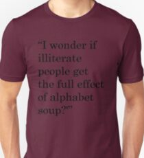 """""""I wonder if illiterate people get the full effect of alphabet soup?'"""" 1 Unisex T-Shirt"""