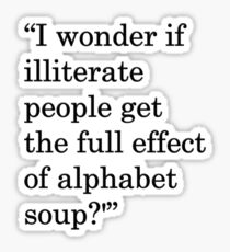 """I wonder if illiterate people get the full effect of alphabet soup?'"" 1 Sticker"