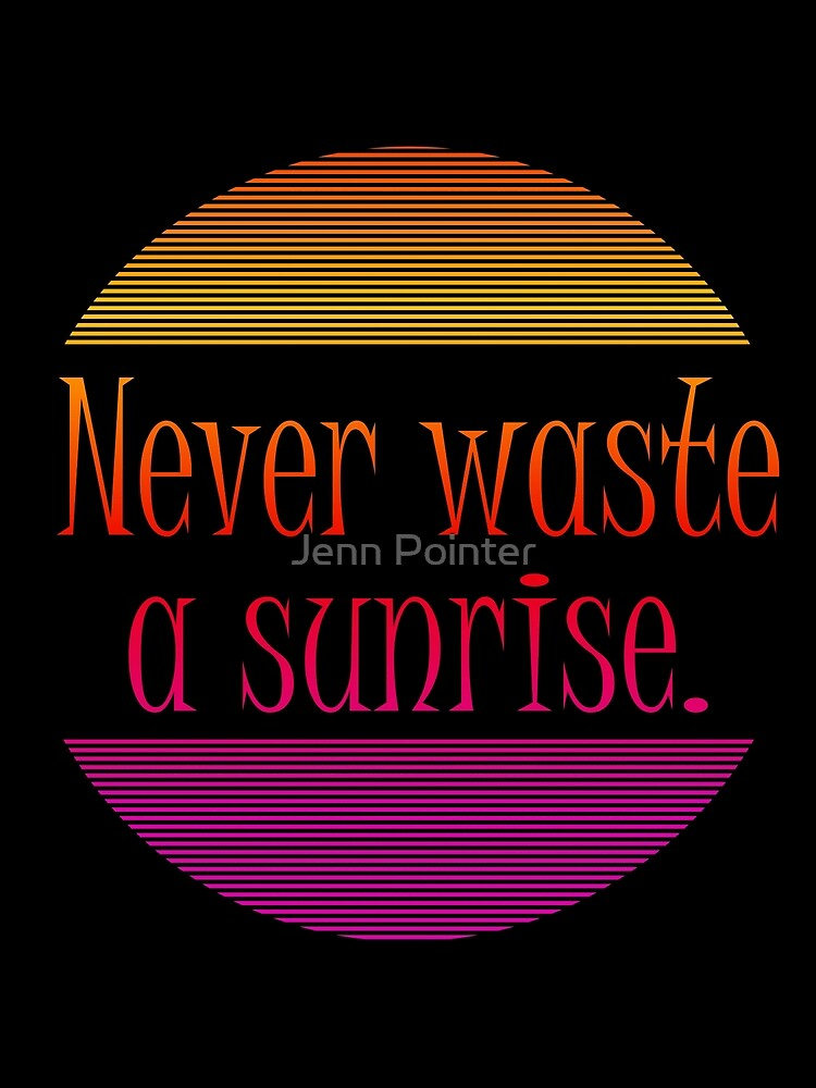 Never waste a sunrise. by jennspoint