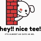 Hey!! Nice Tee. It's Almost as Cute as Me by Gail Francis (GaFra)