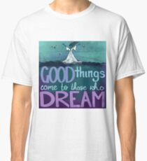Good things come to those who dream Classic T-Shirt